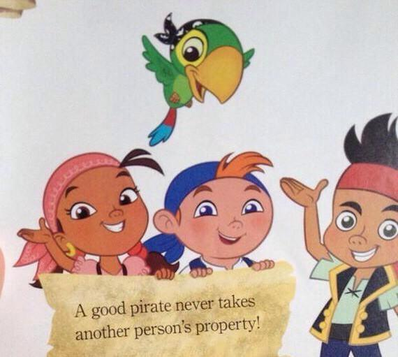 "An extreme example of Hollywood's taming of pirates. From Disney's Jake and the Neverland Pirates. In an effort to make pirates friendly enough for children, Disney literally contradicts the definition of piracy in this ""Pirate Pledge."""